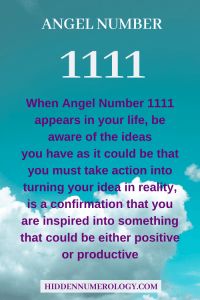 When Angel Number 1111 appears in your life, be aware of the ideas you have as it could be that you must take action into turning your idea in reality, is a confirmation that you are inspired into something that could be either positive or productive.