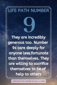 Life path number 9 - They are incredibly generous too. Number 9s care deeply for anyone less fortunate than themselves. They are willing to sacrifice themselves to be of help to others