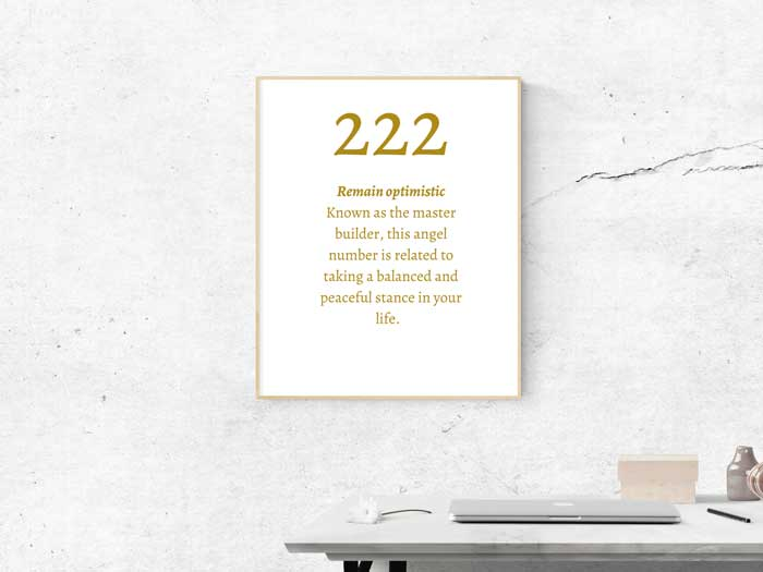 222 Angel Number meaning: Remain optimistic Known as the master builder, this angel number is related to taking a balanced and peaceful stance in your life.