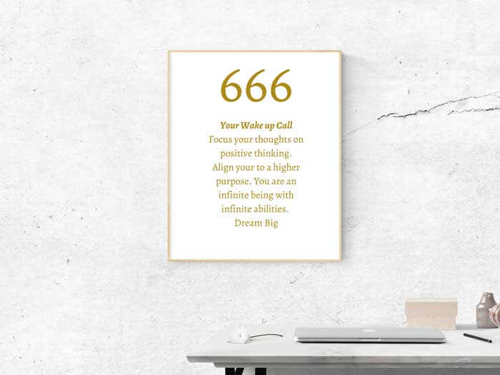 666 Angel Number meaning: Your Wake up Call Focus your thoughts on positive thinking. Align your to a higher purpose. You are an infinite being with infinite abilities. Dream Big