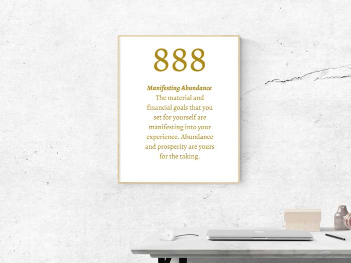 888 Angel Number meaning: Manifesting Abundance The material and financial goals that you set for yourself are manifesting into your experience. Abundance and prosperity are yours for the taking.